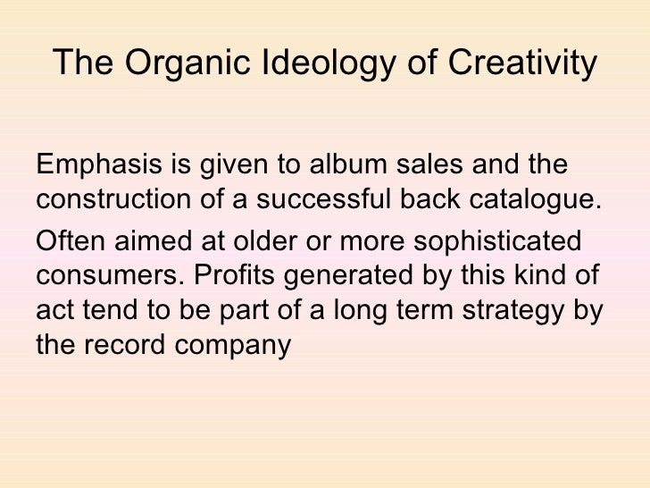 The Organic Ideology of Creativity <ul><li>Emphasis is given to album sales and the construction of a successful back cata...