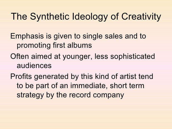 The Synthetic Ideology of Creativity <ul><li>Emphasis is given to single sales and to promoting first albums </li></ul><ul...