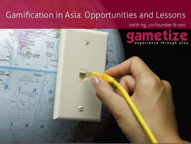 Gamification in Asia: Opportunities and Lessonskeith ng, co-founder & ceo