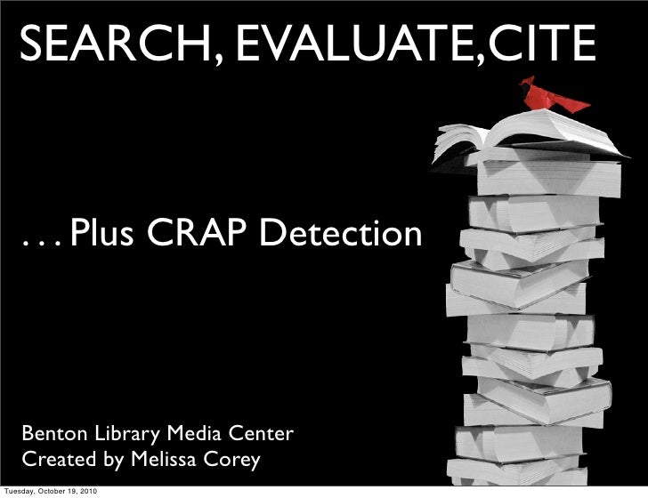 SEARCH, EVALUATE,CITE       . . . Plus CRAP Detection        Benton Library Media Center     Created by Melissa Corey Tues...