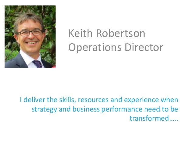 I deliver the skills, resources and experience when strategy and business performance need to be transformed….. Keith Robe...