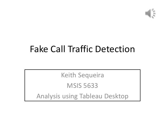 Fake Call Traffic Detection         Keith Sequeira           MSIS 5633 Analysis using Tableau Desktop