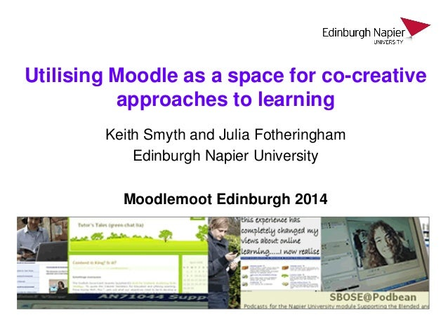 Utilising Moodle as a space for co-creative approaches to learning Keith Smyth and Julia Fotheringham Edinburgh Napier Uni...