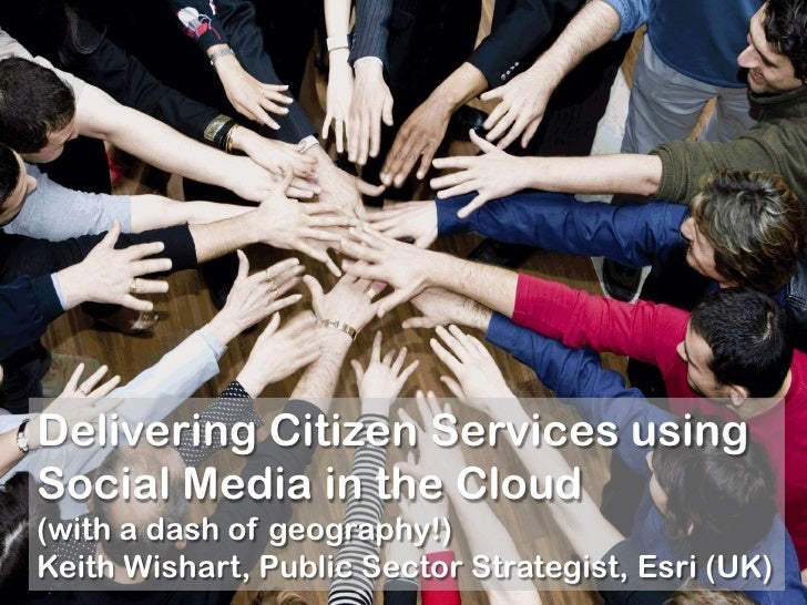 Delivering Citizen Services using Social Media in the Cloud (with a dash of geography!) Keith Wishart, Public Sector Strat...