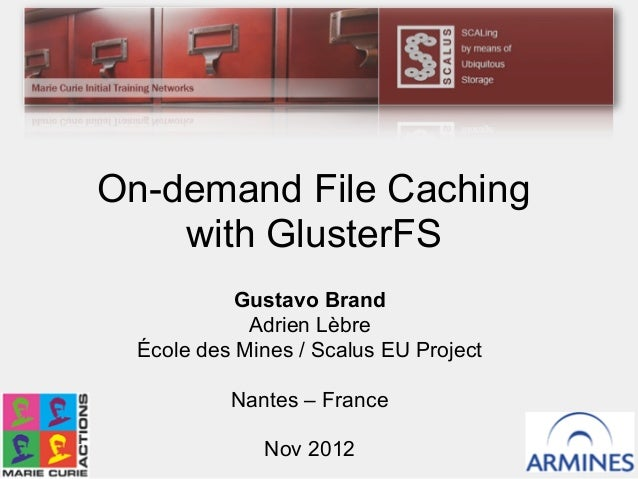 Gustavo Brand Adrien Lèbre École des Mines / Scalus EU Project Nantes – France Nov 2012 On-demand File Caching with Gluste...