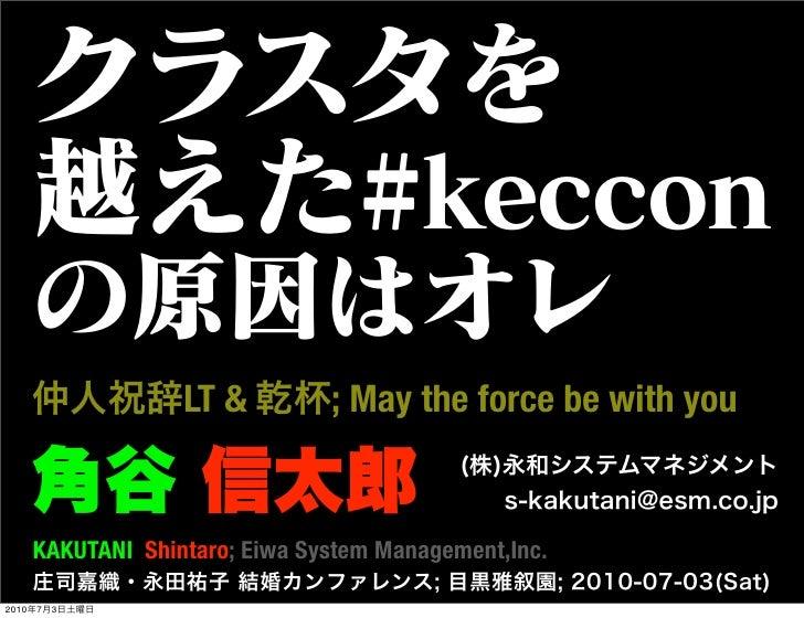 クラスタを   越えた#keccon   の原因はオレ   仲人祝辞LT & 乾杯; May the force be with you   角谷 信太郎                                (株)永和システムマネジメ...