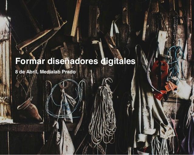 Formar diseñadores digitales 8 de Abril, Medialab Prado