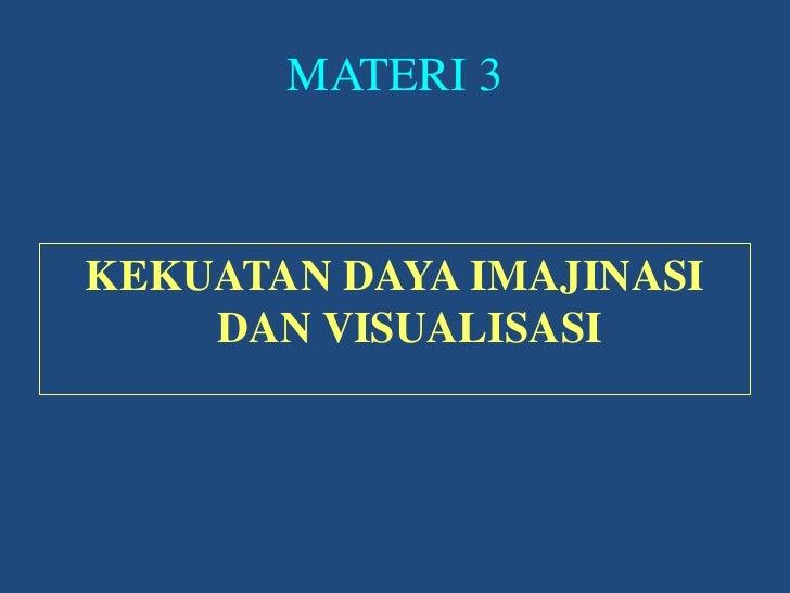MATERI 3<br />KEKUATAN DAYA IMAJINASI DAN VISUALISASI<br />