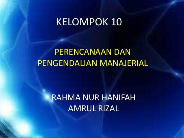 KELOMPOK 10 PERENCANAAN DAN PENGENDALIAN MANAJERIAL RAHMA NUR HANIFAH AMRUL RIZAL