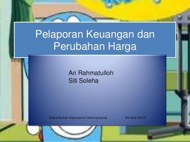 Pelaporan Keuangan dan Perubahan Harga Ari Rahmatulloh Siti Soleha Mata Kuliah Akuntansi Internasional 05-Mei-2015