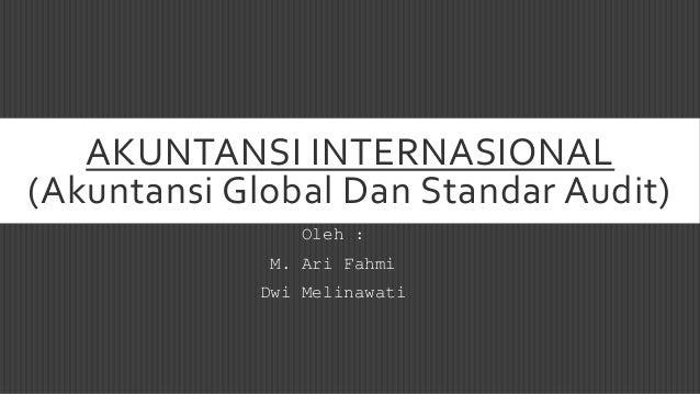 AKUNTANSI INTERNASIONAL (Akuntansi Global Dan Standar Audit) Oleh : M. Ari Fahmi Dwi Melinawati