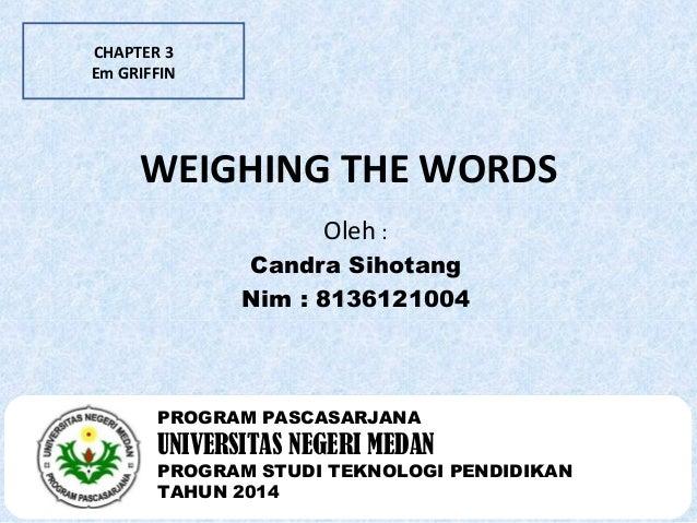 CHAPTER 3  Em GRIFFIN  WEIGHING THE WORDS  Oleh :  Candra Sihotang  Nim : 8136121004  PROGRAM PASCASARJANA  UNIVERSITAS NE...