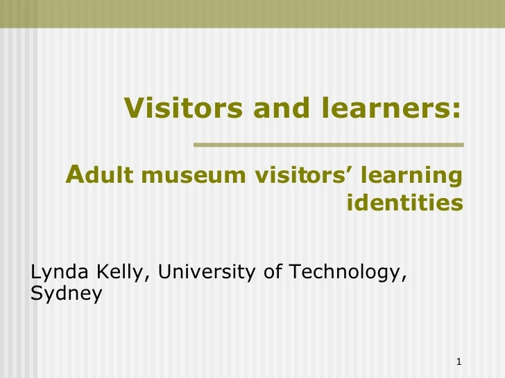 Visitors and learners: A dult museum visitors' learning identities Lynda Kelly, University of Technology, Sydney