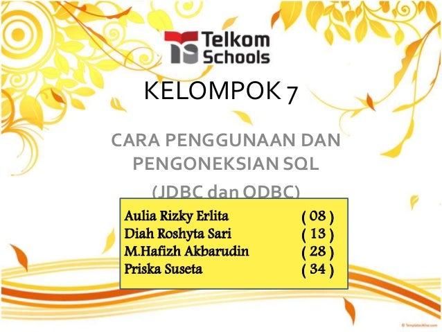 KELOMPOK 7 CARA PENGGUNAAN DAN PENGONEKSIAN SQL (JDBC dan ODBC) Aulia Rizky Erlita ( 08 ) Diah Roshyta Sari ( 13 ) M.Hafiz...