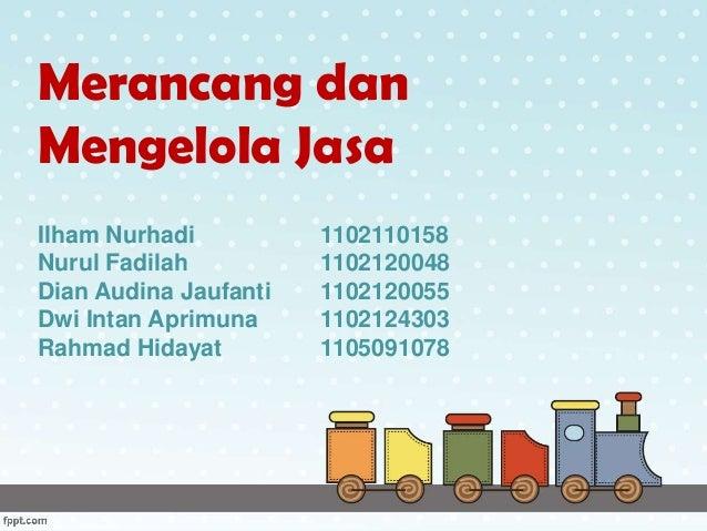 Merancang dan Mengelola Jasa Ilham Nurhadi 1102110158 Nurul Fadilah 1102120048 Dian Audina Jaufanti 1102120055 Dwi Intan A...
