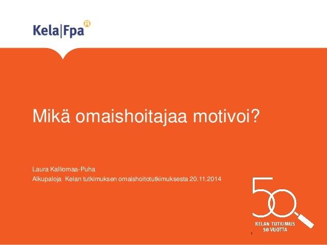 Mikä omaishoitajaa motivoi?  Laura Kalliomaa-Puha  Alkupaloja Kelan tutkimuksen omaishoitotutkimuksesta 20.11.2014  1