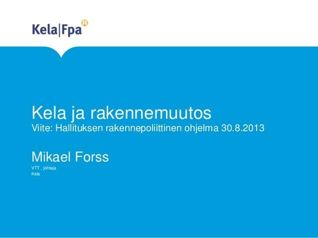 Kela ja rakennemuutos Viite: Hallituksen rakennepoliittinen ohjelma 30.8.2013  Mikael Forss VTT , johtaja Kela