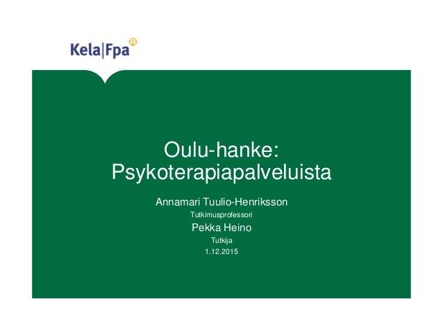 Oulu-hanke: Psykoterapiapalveluista Annamari Tuulio-Henriksson Tutkimusprofessori Pekka Heino Tutkija 1.12.2015