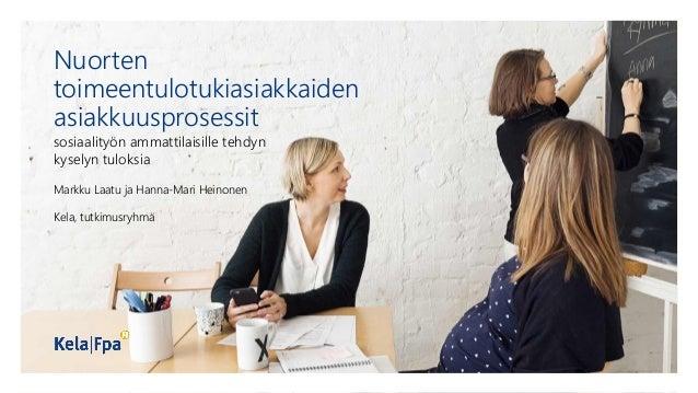 Nuorten toimeentulotukiasiakkaiden asiakkuusprosessit sosiaalityön ammattilaisille tehdyn kyselyn tuloksia Markku Laatu ja...