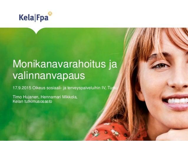 Monikanavarahoitus ja valinnanvapaus 17.9.2015 Oikeus sosiaali- ja terveyspalveluihin IV, Turku Timo Hujanen, Hennamari Mi...