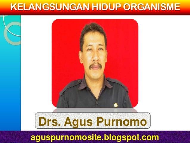 KELANGSUNGAN HIDUP ORGANISME    Drs. Agus Purnomo   aguspurnomosite.blogspot.com