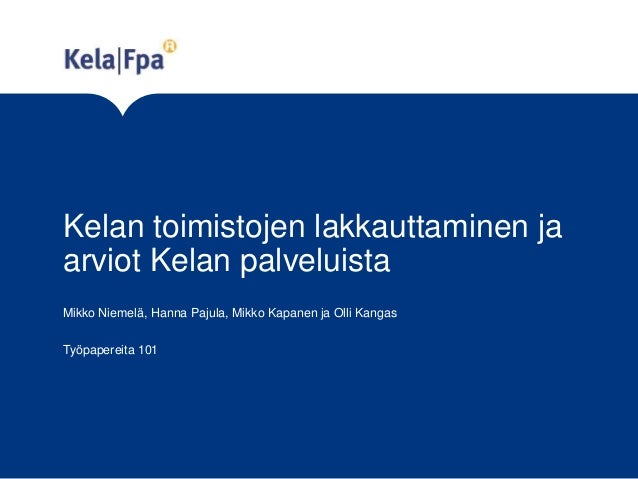 Kelan toimistojen lakkauttaminen ja arviot Kelan palveluista Mikko Niemelä, Hanna Pajula, Mikko Kapanen ja Olli Kangas Työ...