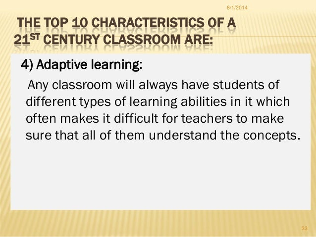 THE TOP 10 CHARACTERISTICS OF A 21ST CENTURY CLASSROOM ARE: 4) Adaptive learning: Any classroom will always have students ...