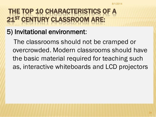 THE TOP 10 CHARACTERISTICS OF A 21ST CENTURY CLASSROOM ARE: 5) Invitational environment: The classrooms should not be cram...