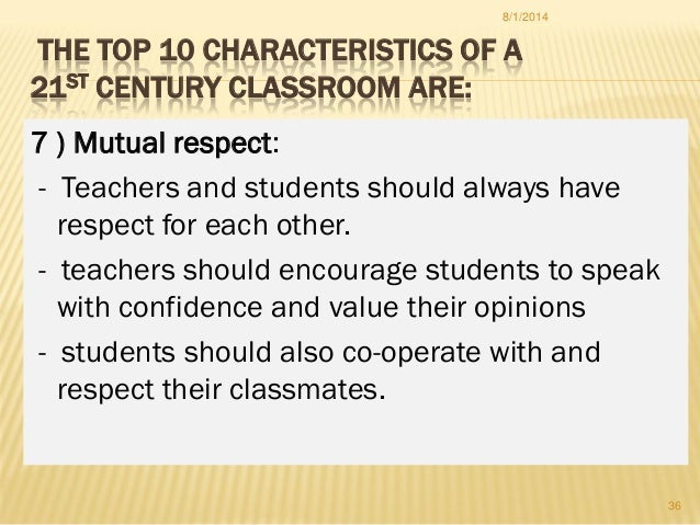 THE TOP 10 CHARACTERISTICS OF A 21ST CENTURY CLASSROOM ARE: 7 ) Mutual respect: - Teachers and students should always have...