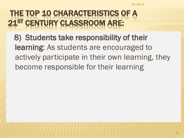 THE TOP 10 CHARACTERISTICS OF A 21ST CENTURY CLASSROOM ARE: 8) Students take responsibility of their learning: As students...