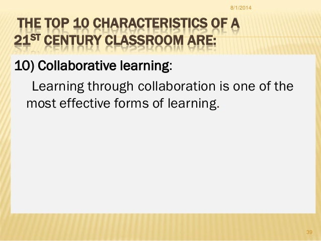 THE TOP 10 CHARACTERISTICS OF A 21ST CENTURY CLASSROOM ARE: 10) Collaborative learning: Learning through collaboration is ...