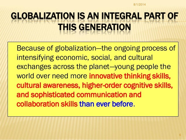 GLOBALIZATION IS AN INTEGRAL PART OF THIS GENERATION Because of globalization—the ongoing process of intensifying economic...