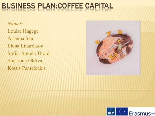 BUSINESS PLAN:COFFEE CAPITAL Names: Louise Hagege Arianna Sani Elena Linardatou Sofia- Simela Thoidi Soussana Gkliva Kosti...