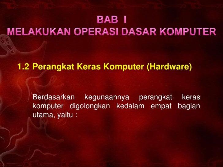1.2 Perangkat Keras Komputer (Hardware)      Berdasarkan kegunaannya perangkat keras    komputer digolongkan kedalam empat...