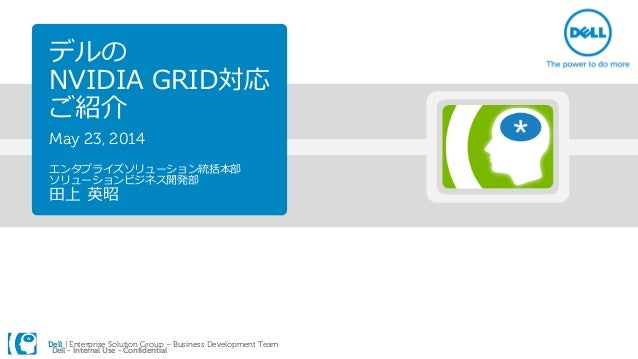 Dell | Enterprise Solution Group – Business Development Team Dell - Internal Use - Confidential デルの NVIDIA GRID対応 ご紹介 May ...