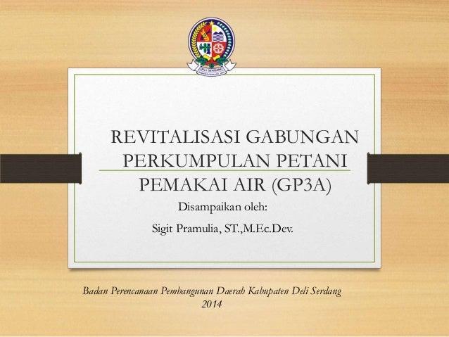 REVITALISASI GABUNGAN PERKUMPULAN PETANI PEMAKAI AIR (GP3A) Disampaikan oleh: Sigit Pramulia, ST.,M.Ec.Dev. Badan Perencan...