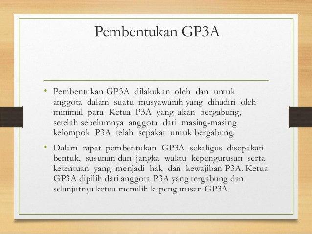 Pembentukan GP3A • Pembentukan GP3A dilakukan oleh dan untuk anggota dalam suatu musyawarah yang dihadiri oleh minimal par...
