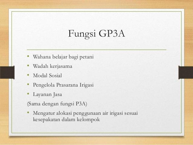Fungsi GP3A • Wahana belajar bagi petani • Wadah kerjasama • Modal Sosial • Pengelola Prasarana Irigasi • Layanan Jasa (Sa...