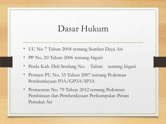 Dasar Hukum • UU No 7 Tahun 2004 tentang Sumber Daya Air • PP No. 20 Tahun 2006 tentang Irigasi • Perda Kab. Deli Serdang ...