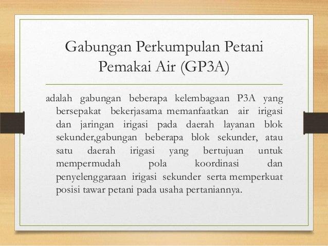 Gabungan Perkumpulan Petani Pemakai Air (GP3A) adalah gabungan beberapa kelembagaan P3A yang bersepakat bekerjasama memanf...