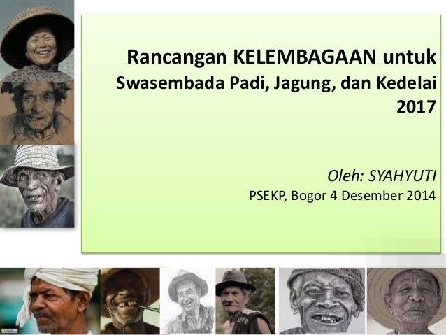 Rancangan KELEMBAGAAN untuk  Swasembada Padi, Jagung, dan Kedelai  2017  Oleh: SYAHYUTI  PSEKP, Bogor 4 Desember 2014  1