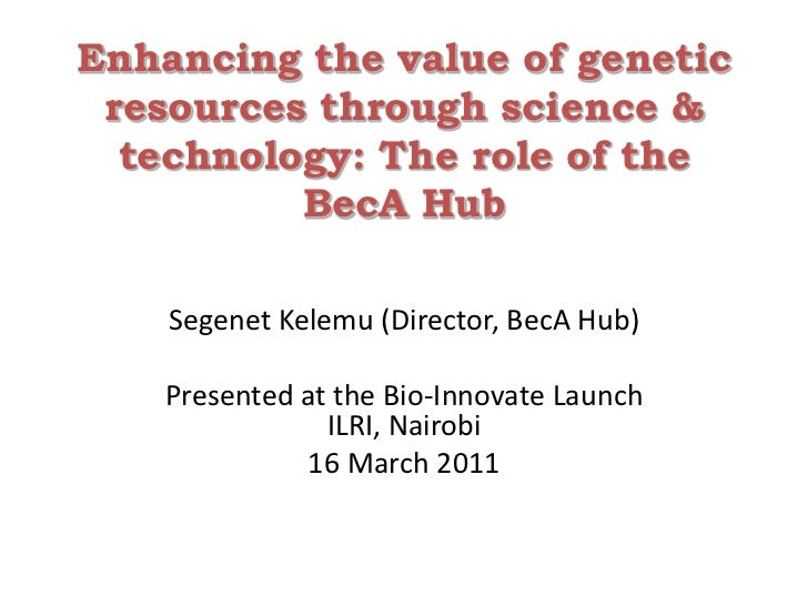 Enhancing the value of genetic resources through science & technology: The role of the BecA Hub<br />Segenet Kelemu (Direc...