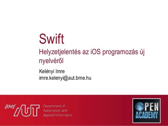 Swift Helyzetjelentés az iOS programozás új nyelvéről Kelényi Imre imre.kelenyi@aut.bme.hu