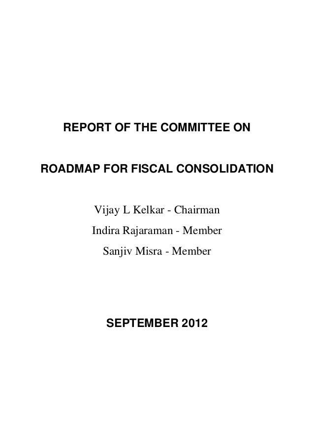 REPORT OF THE COMMITTEE ONROADMAP FOR FISCAL CONSOLIDATION       Vijay L Kelkar - Chairman       Indira Rajaraman - Member...