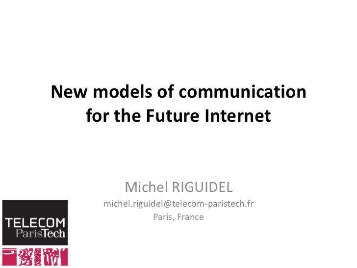 New models of communicationfor the Future Internet<br />Michel RIGUIDEL<br />michel.riguidel@telecom-paristech.fr <br />Pa...