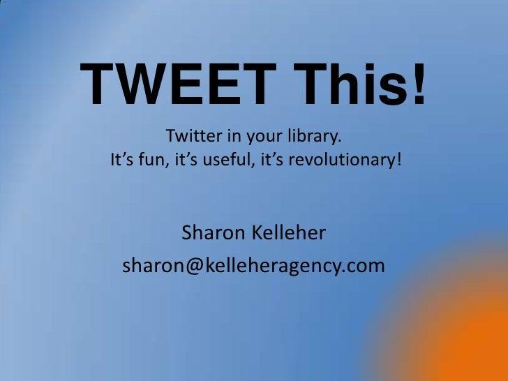 Twitter in your library. It's fun, it's useful, it's revolutionary! Sharon Kelleher sharon@kelleheragency.com TWEET This!