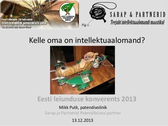 Kelle oma on intellektuaalomand?  Eesti leiunduse konverents 2013 Mikk Putk, patendivolinik Sarap ja Partnerid Patendibüro...