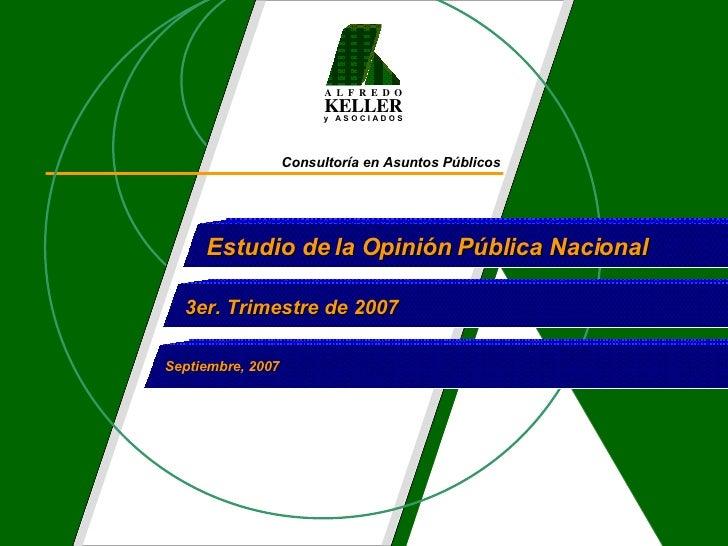 Consultoría en Asuntos Públicos Estudio de la Opinión Pública Nacional  3er. Trimestre de 2007 Septiembre, 2007 A  L  F  R...