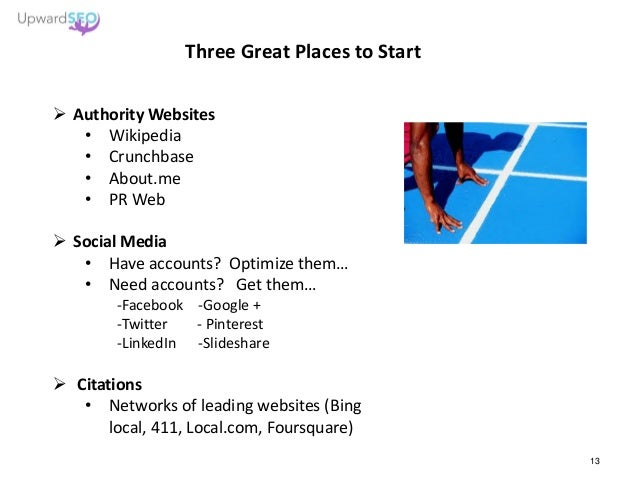 Three Great Places to Start  Authority Websites • Wikipedia • Crunchbase • About.me • PR Web  Social Media • Have accoun...
