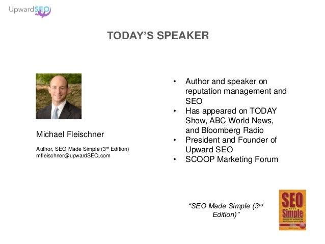 TODAY'S SPEAKER Michael Fleischner Author, SEO Made Simple (3rd Edition) mfleischner@upwardSEO.com • Author and speaker on...